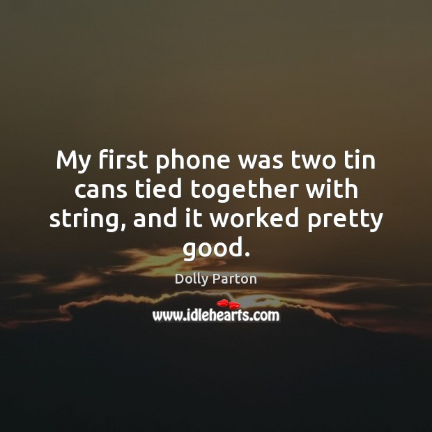 My first phone was two tin cans tied together with string, and it worked pretty good. Dolly Parton Picture Quote