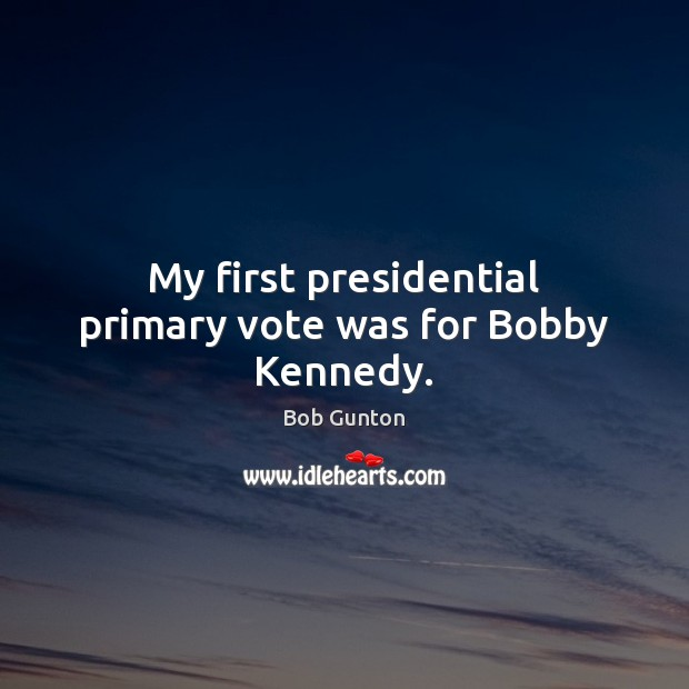 Image, My first presidential primary vote was for Bobby Kennedy.
