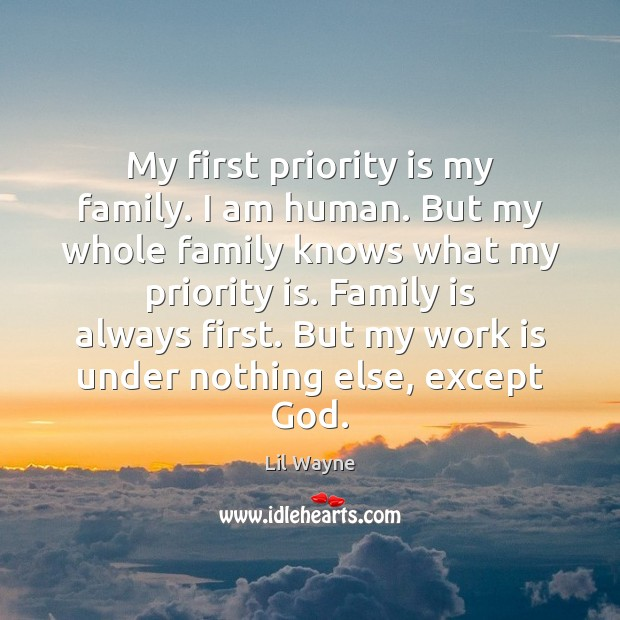 My first priority is my family. I am human. But my whole Image
