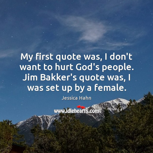 My first quote was, I don't want to hurt God's people. Jim Image