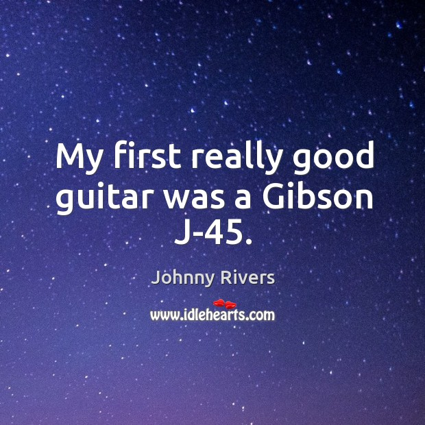 My first really good guitar was a gibson j-45. Johnny Rivers Picture Quote