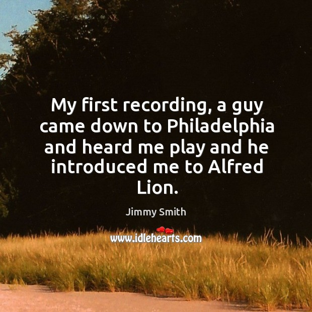 My first recording, a guy came down to philadelphia and heard me play and he introduced me to alfred lion. Image