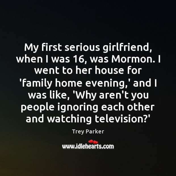 My first serious girlfriend, when I was 16, was Mormon. I went to Trey Parker Picture Quote