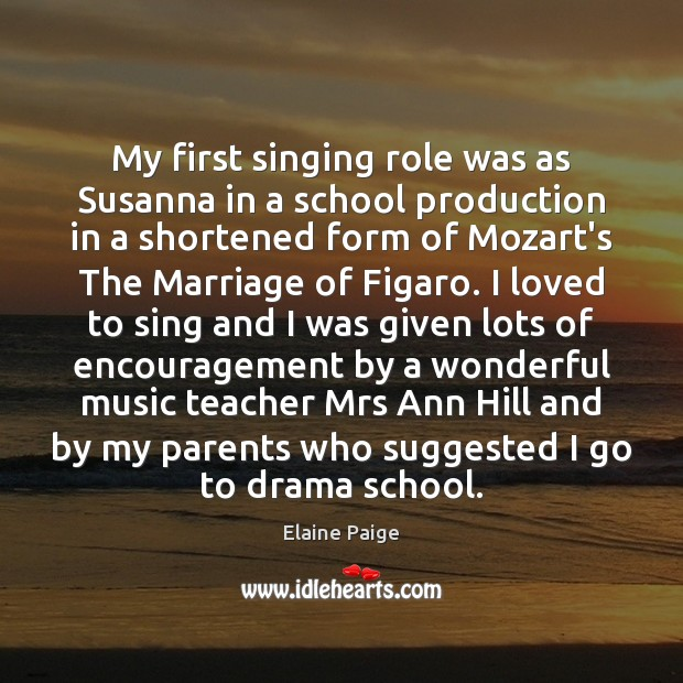 My first singing role was as Susanna in a school production in Elaine Paige Picture Quote
