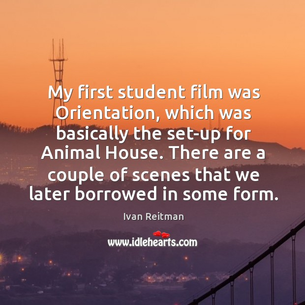 My first student film was orientation, which was basically the set-up for animal house. Image