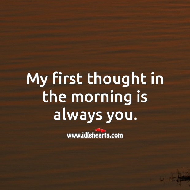 My first thought in the morning is always you. Thought of You Quotes Image