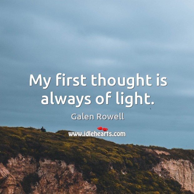 My first thought is always of light. Galen Rowell Picture Quote