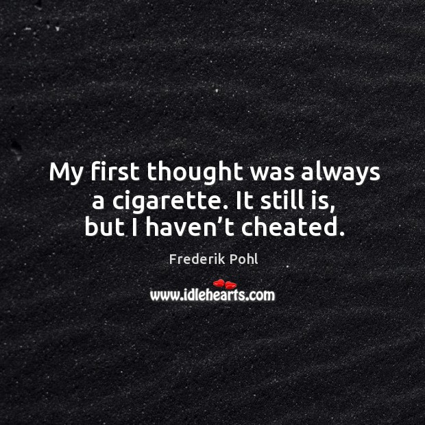 My first thought was always a cigarette. It still is, but I haven't cheated. Image