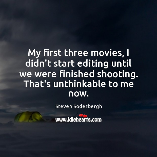 My first three movies, I didn't start editing until we were finished Steven Soderbergh Picture Quote