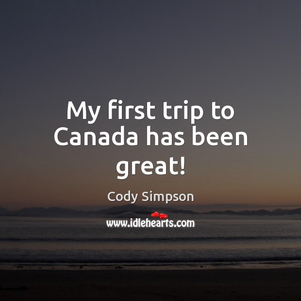 My first trip to Canada has been great! Cody Simpson Picture Quote