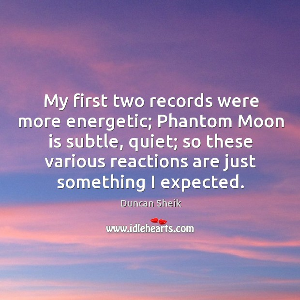 My first two records were more energetic; phantom moon is subtle, quiet; so these various Duncan Sheik Picture Quote