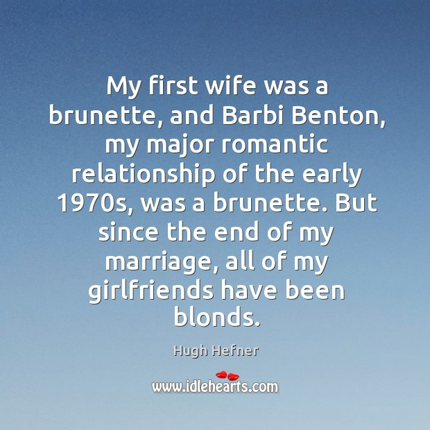 My first wife was a brunette, and Barbi Benton, my major romantic Image