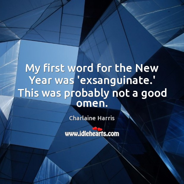 My first word for the New Year was 'exsanguinate.' This was probably not a good omen. Charlaine Harris Picture Quote