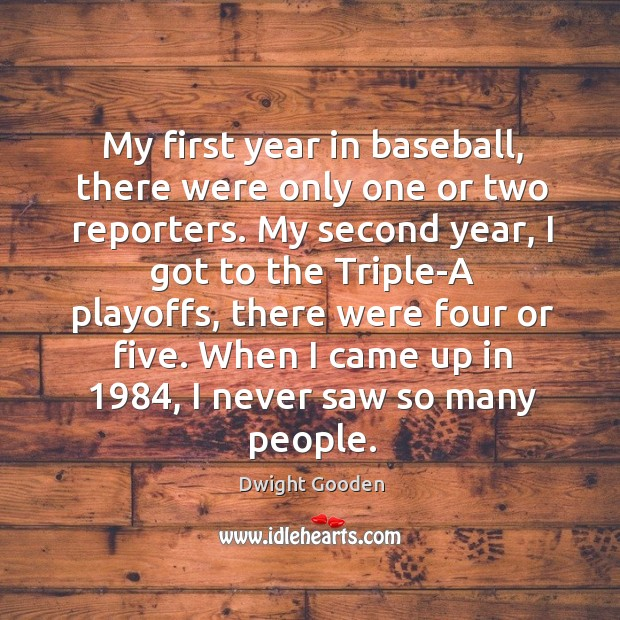 My first year in baseball, there were only one or two reporters. Image