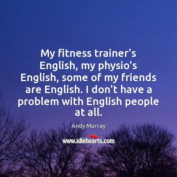 My fitness trainer's English, my physio's English, some of my friends are Image