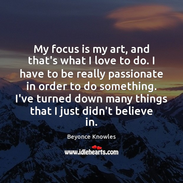 My focus is my art, and that's what I love to do. Beyonce Knowles Picture Quote