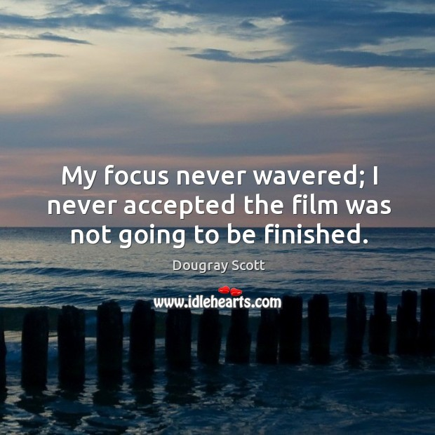 My focus never wavered; I never accepted the film was not going to be finished. Image