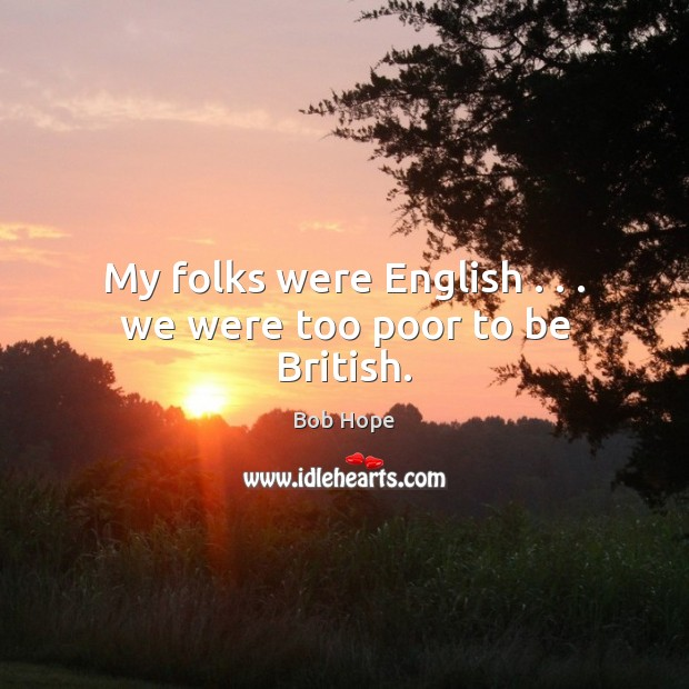 My folks were English . . . we were too poor to be British. Image