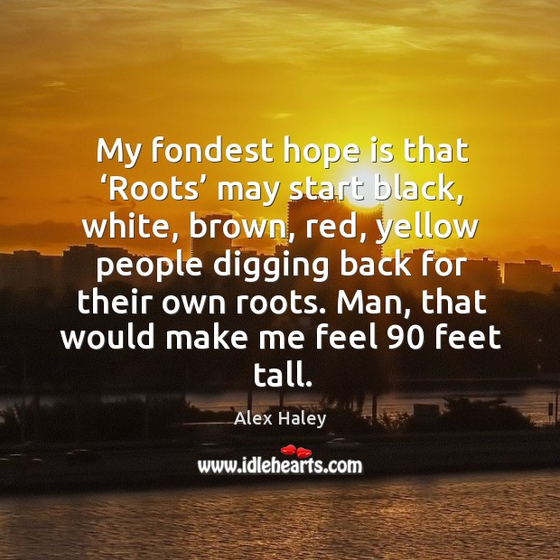 Image, My fondest hope is that 'roots' may start black, white