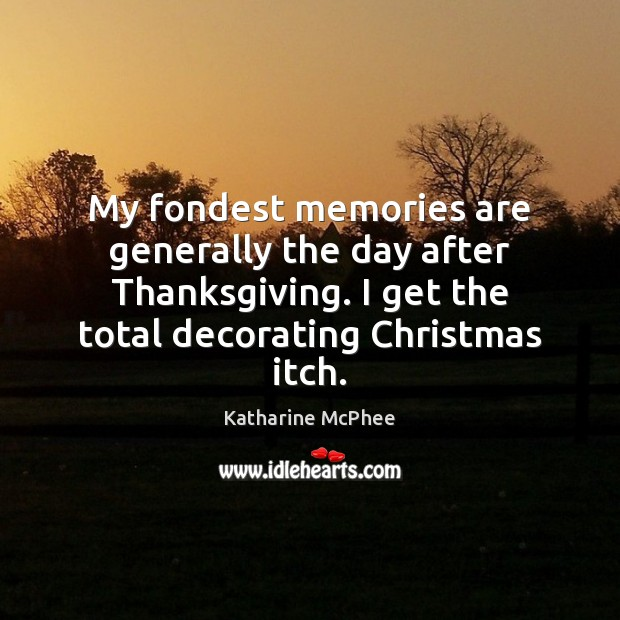 My fondest memories are generally the day after Thanksgiving. I get the Thanksgiving Quotes Image