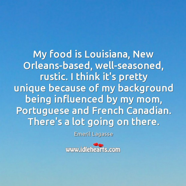 My food is Louisiana, New Orleans-based, well-seasoned, rustic. I think it's pretty Emeril Lagasse Picture Quote