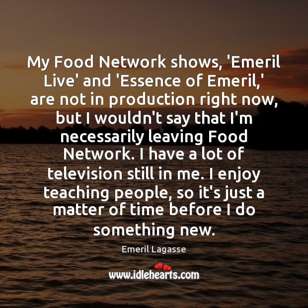 My Food Network shows, 'Emeril Live' and 'Essence of Emeril,' are Emeril Lagasse Picture Quote