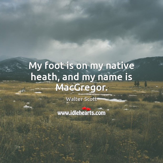 My foot is on my native heath, and my name is MacGregor. Walter Scott Picture Quote