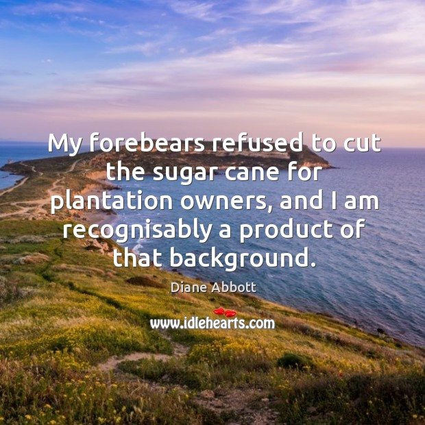 My forebears refused to cut the sugar cane for plantation owners, and. Diane Abbott Picture Quote