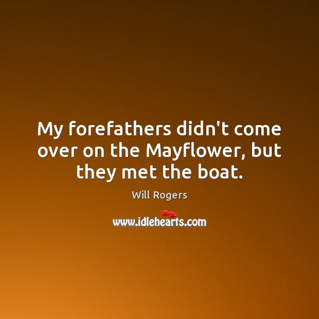 My forefathers didn't come over on the Mayflower, but they met the boat. Image