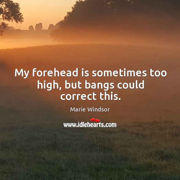 My forehead is sometimes too high, but bangs could correct this. Marie Windsor Picture Quote