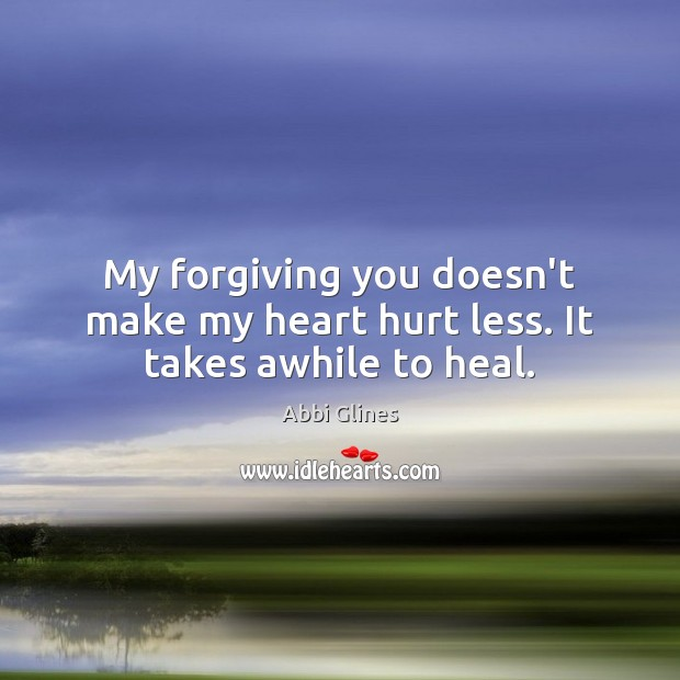 My forgiving you doesn't make my heart hurt less. It takes awhile to heal. Image