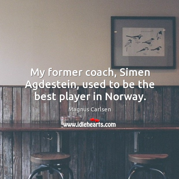 My former coach, Simen Agdestein, used to be the best player in Norway. Magnus Carlsen Picture Quote