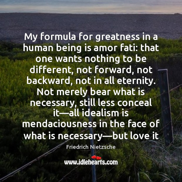 My formula for greatness in a human being is amor fati: that Image