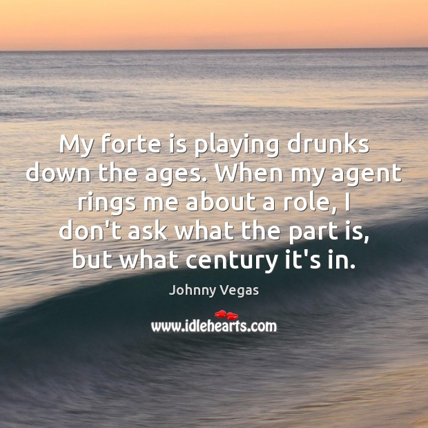 My forte is playing drunks down the ages. When my agent rings Image