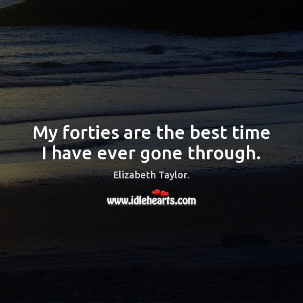 My forties are the best time I have ever gone through. Elizabeth Taylor. Picture Quote