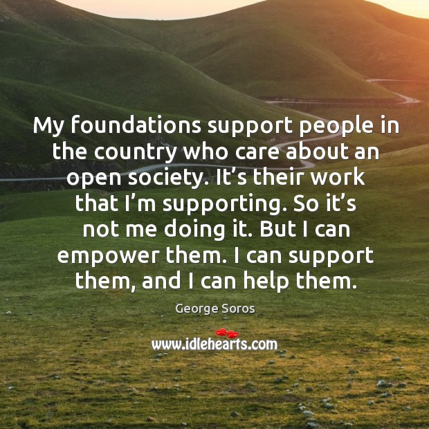 My foundations support people in the country who care about an open society. Image