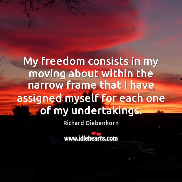 My freedom consists in my moving about within the narrow frame that Image