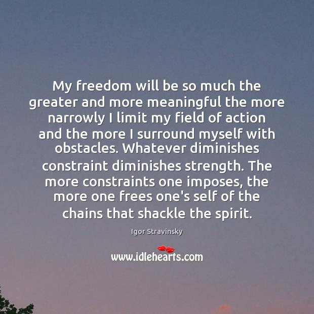 My freedom will be so much the greater and more meaningful the Igor Stravinsky Picture Quote
