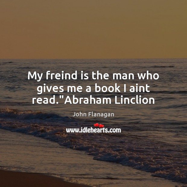 """My freind is the man who gives me a book I aint read.""""Abraham Linclion Image"""