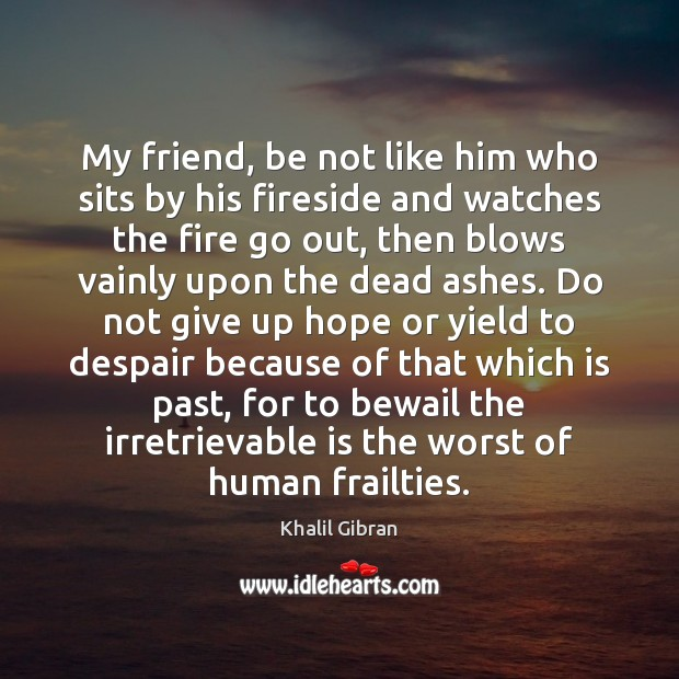 My friend, be not like him who sits by his fireside and Don't Give Up Quotes Image