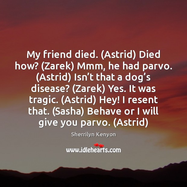 My friend died. (Astrid) Died how? (Zarek) Mmm, he had parvo. (Astrid) Sherrilyn Kenyon Picture Quote