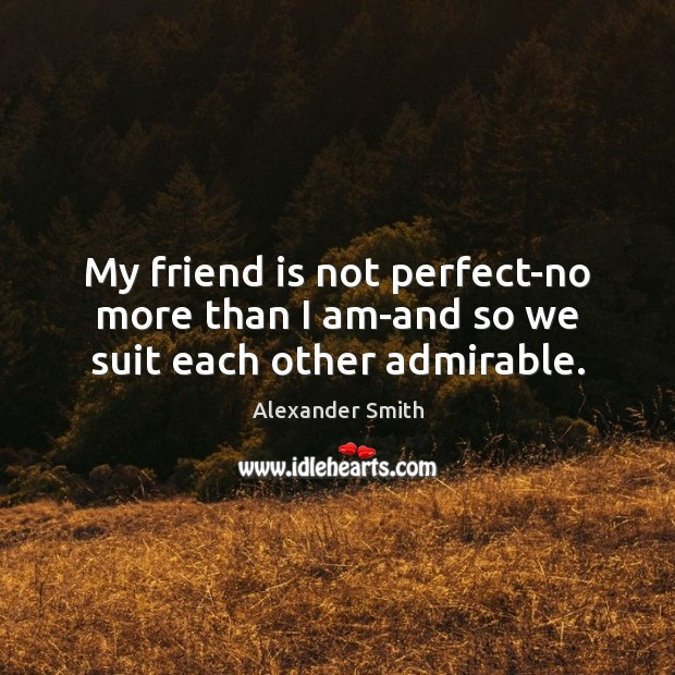 My friend is not perfect-no more than I am-and so we suit each other admirable. Alexander Smith Picture Quote