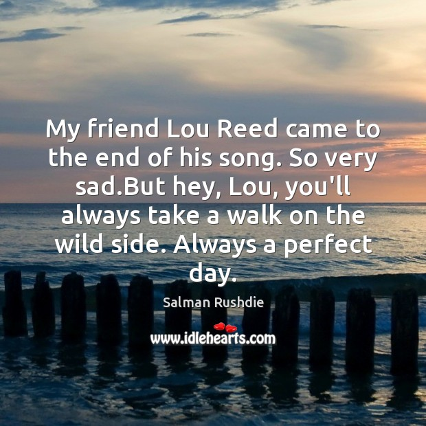 My friend Lou Reed came to the end of his song. So Salman Rushdie Picture Quote
