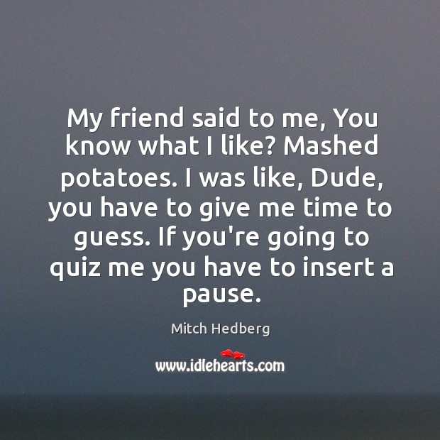 Image, My friend said to me, You know what I like? Mashed potatoes.