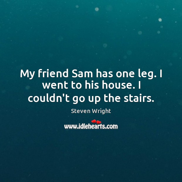 My friend Sam has one leg. I went to his house. I couldn't go up the stairs. Image