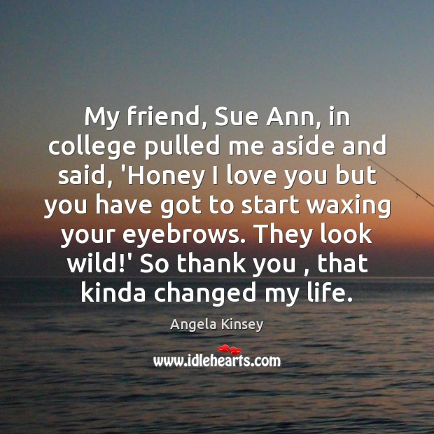 Image, My friend, Sue Ann, in college pulled me aside and said, 'Honey