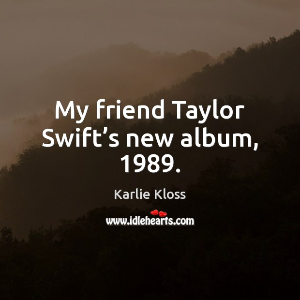 My friend Taylor Swift's new album, 1989. Karlie Kloss Picture Quote