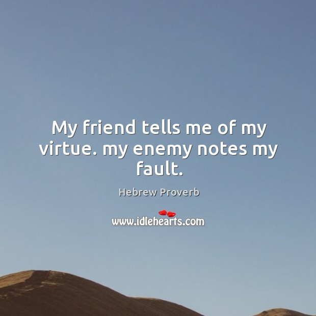 My friend tells me of my virtue. My enemy notes my fault. Image