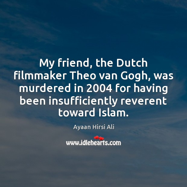 My friend, the Dutch filmmaker Theo van Gogh, was murdered in 2004 for Ayaan Hirsi Ali Picture Quote
