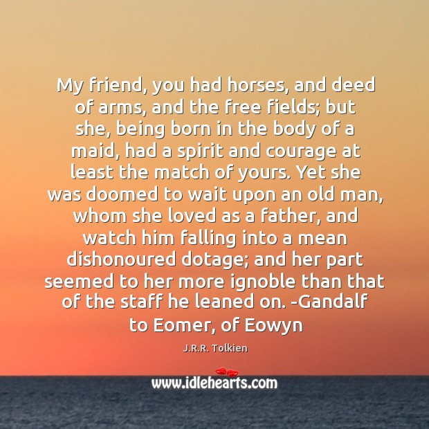 My friend, you had horses, and deed of arms, and the free Image
